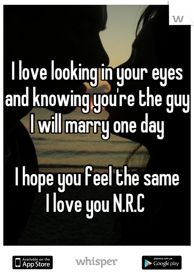 I love looking in your eyes and knowing you're the guy I will marry one day   I hope you feel the same  I love you N.R.C