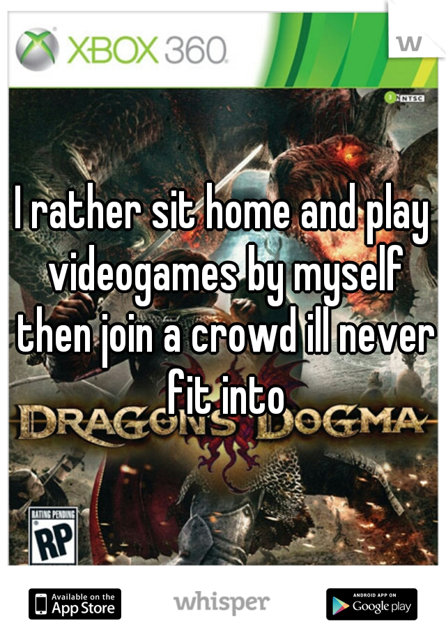 I rather sit home and play videogames by myself then join a crowd ill never fit into