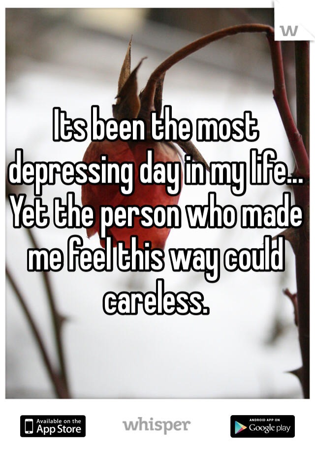 Its been the most depressing day in my life... Yet the person who made me feel this way could careless.