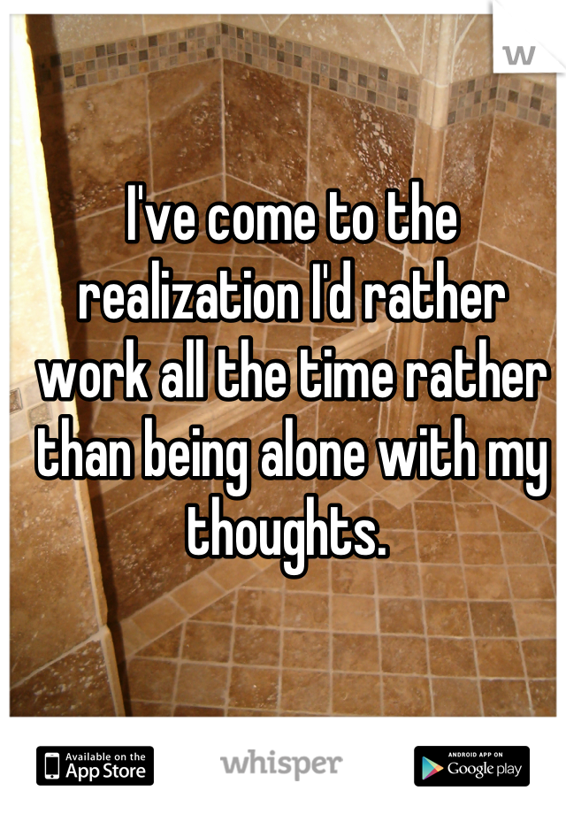 I've come to the realization I'd rather work all the time rather than being alone with my thoughts.