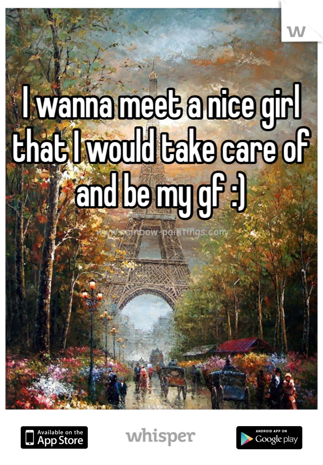 I wanna meet a nice girl that I would take care of and be my gf :)