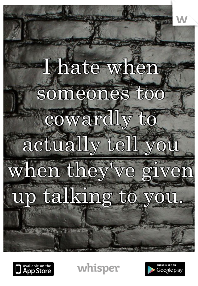 I hate when someones too cowardly to actually tell you when they've given up talking to you.