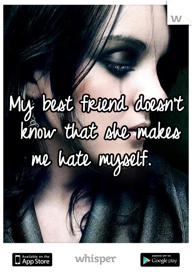 My best friend doesn't know that she makes me hate myself.