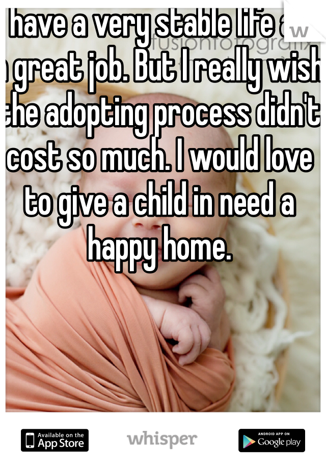 I have a very stable life and a great job. But I really wish the adopting process didn't cost so much. I would love to give a child in need a happy home.