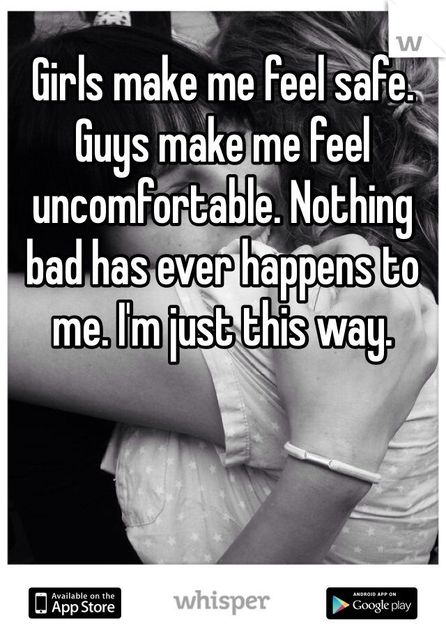 Girls make me feel safe. Guys make me feel uncomfortable. Nothing bad has ever happens to me. I'm just this way.