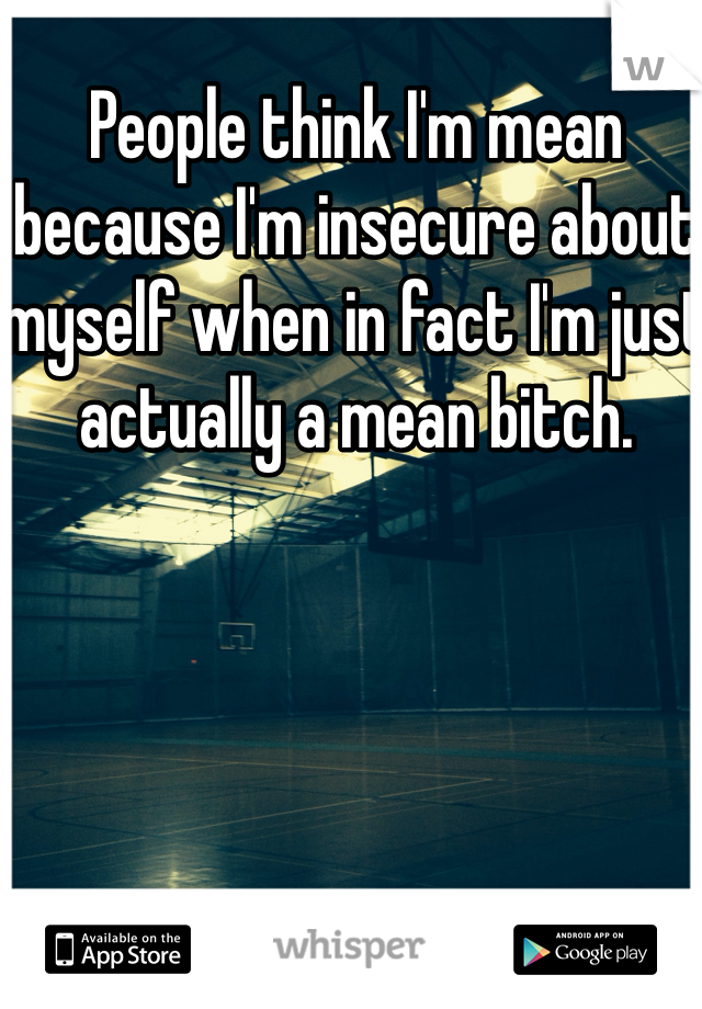 People think I'm mean because I'm insecure about myself when in fact I'm just actually a mean bitch.