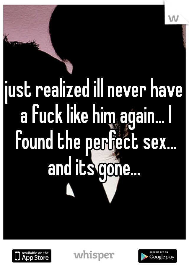 just realized ill never have a fuck like him again... I found the perfect sex... and its gone...