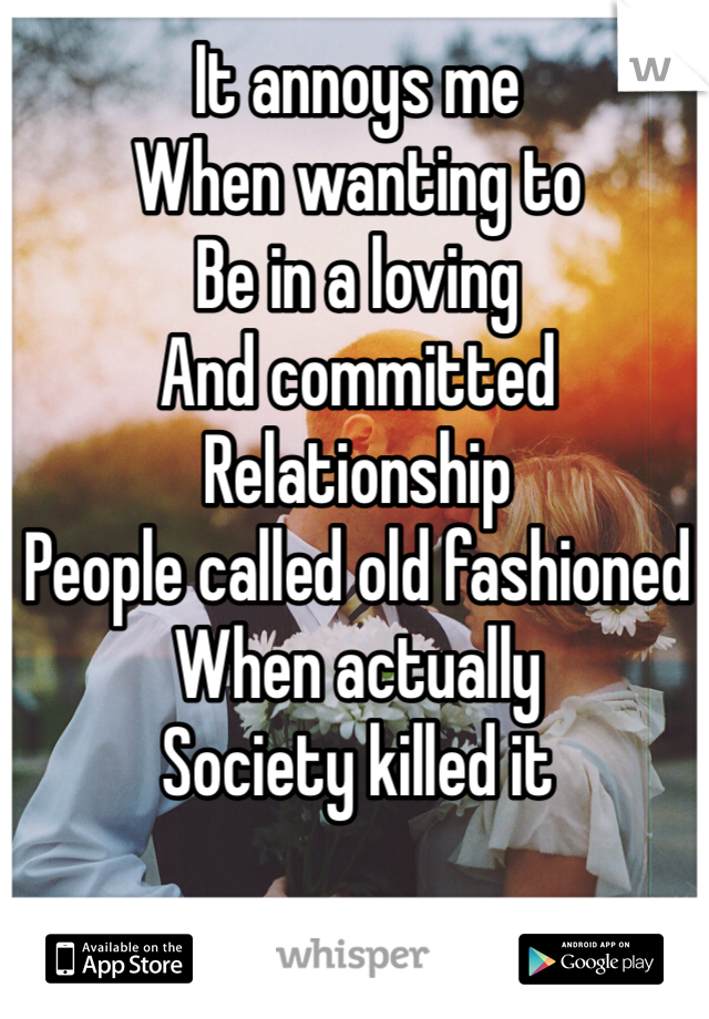 It annoys me  When wanting to Be in a loving  And committed Relationship  People called old fashioned When actually  Society killed it