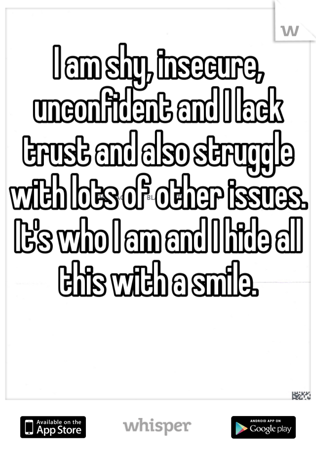 I am shy, insecure, unconfident and I lack trust and also struggle with lots of other issues. It's who I am and I hide all this with a smile.