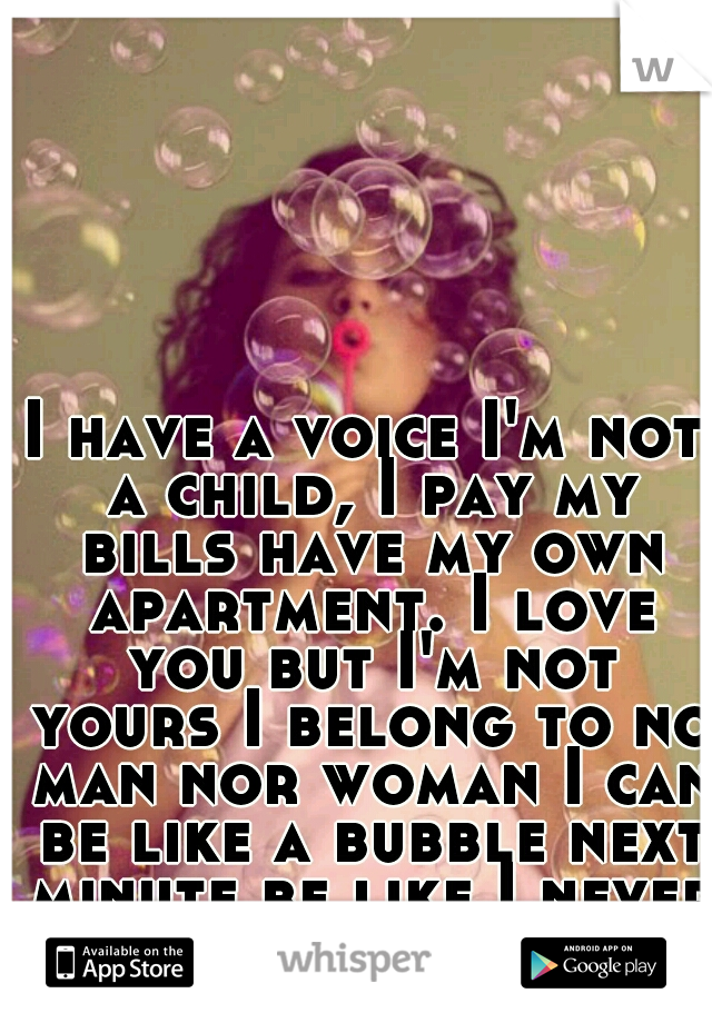 I have a voice I'm not a child, I pay my bills have my own apartment. I love you but I'm not yours I belong to no man nor woman I can be like a bubble next minute be like I never existed...