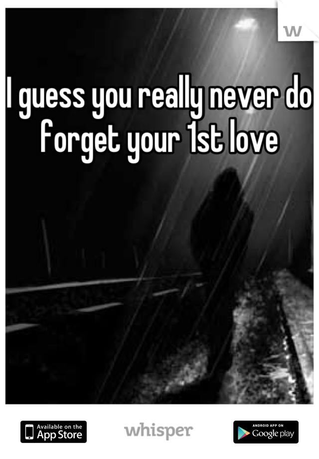 I guess you really never do forget your 1st love