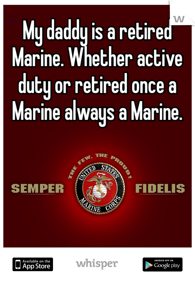 My daddy is a retired Marine. Whether active duty or retired once a Marine always a Marine.