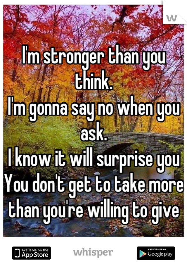 I'm stronger than you think.  I'm gonna say no when you ask.  I know it will surprise you You don't get to take more than you're willing to give
