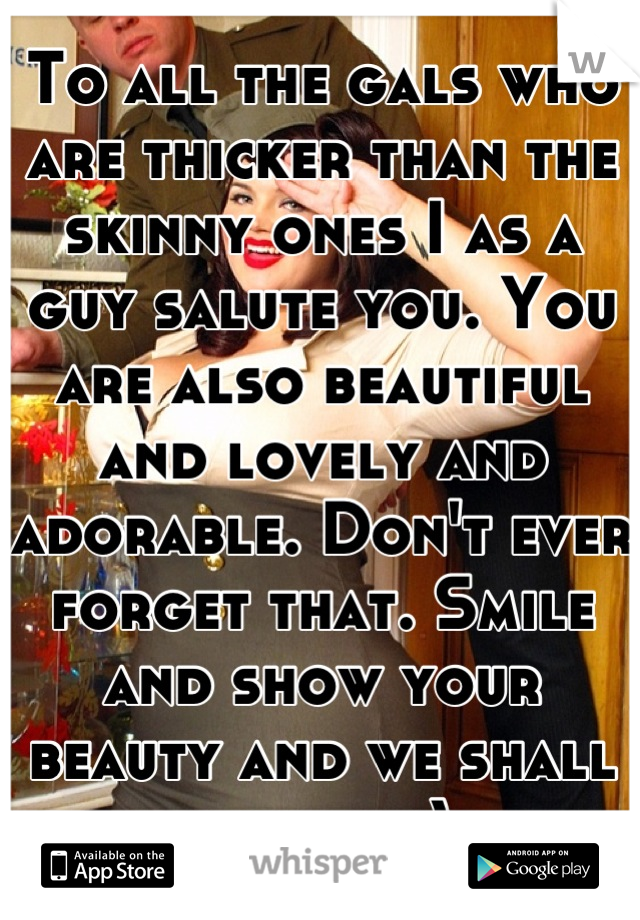 To all the gals who are thicker than the skinny ones I as a guy salute you. You are also beautiful and lovely and adorable. Don't ever forget that. Smile and show your beauty and we shall love it :)