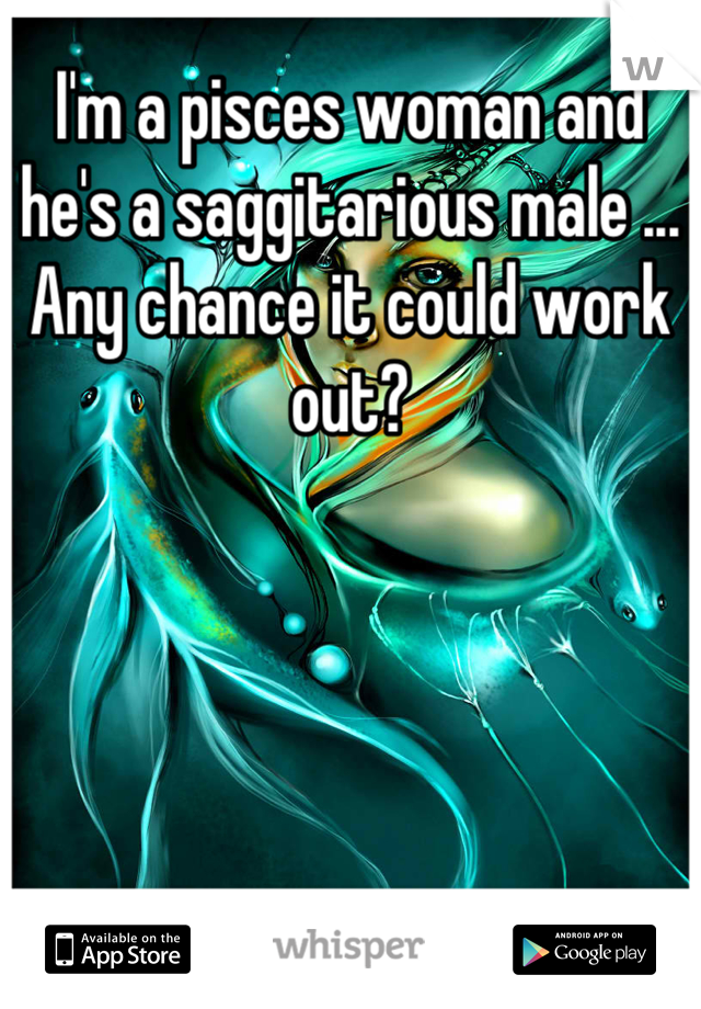 I'm a pisces woman and he's a saggitarious male ... Any chance it could work out?