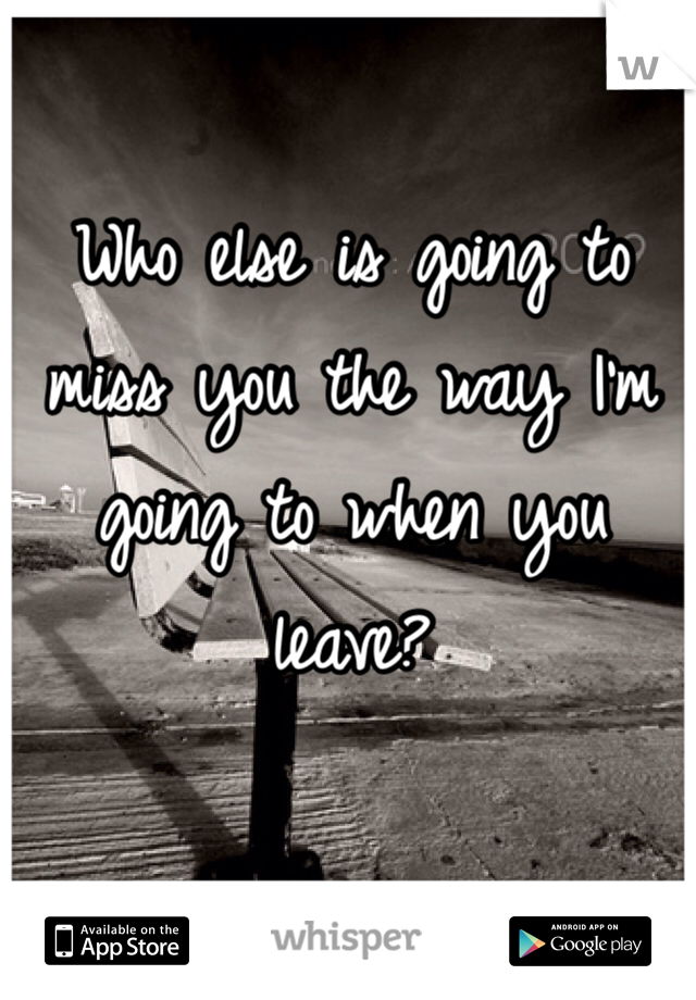 Who else is going to miss you the way I'm going to when you leave?