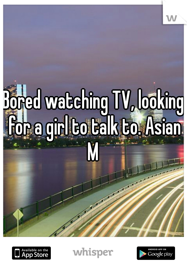 Bored watching TV, looking for a girl to talk to. Asian M