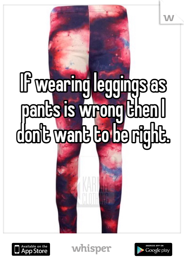If wearing leggings as pants is wrong then I don't want to be right.