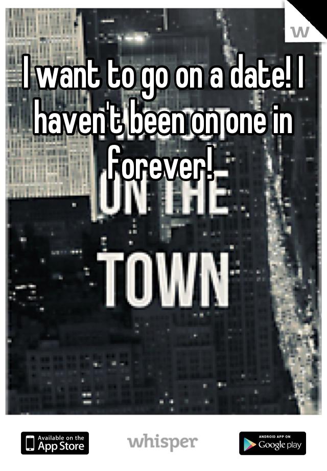 I want to go on a date! I haven't been on one in forever!