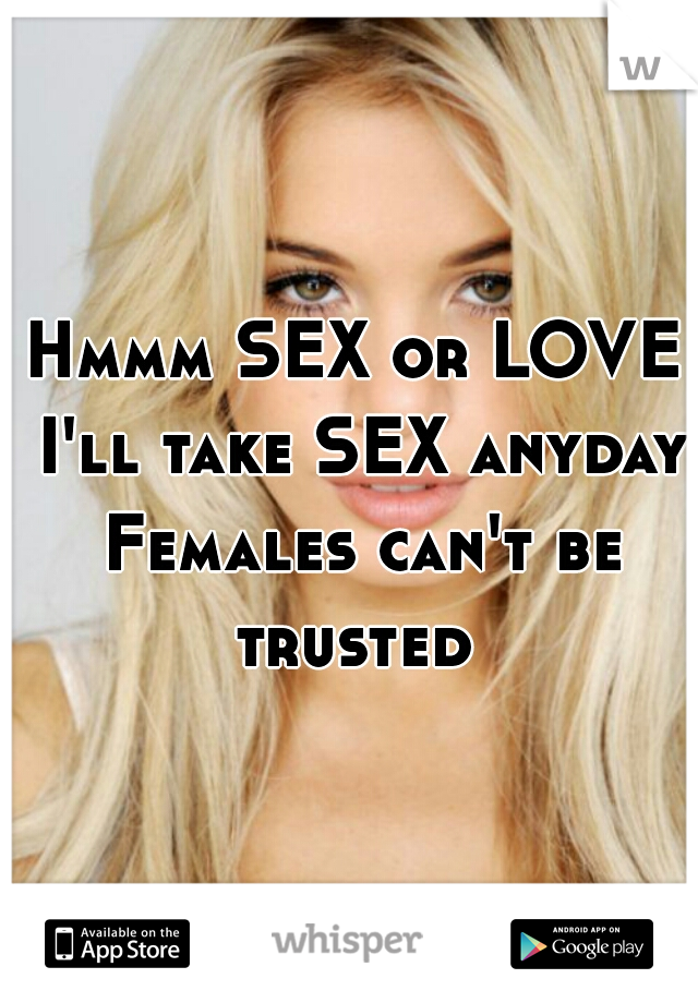 Hmmm SEX or LOVE I'll take SEX anyday Females can't be trusted