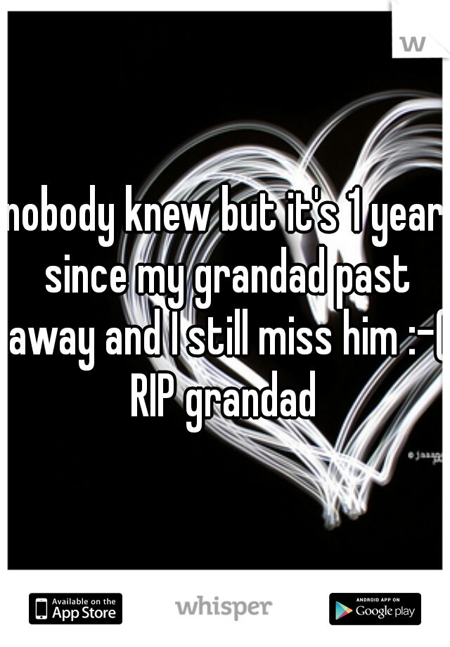 nobody knew but it's 1 year since my grandad past away and I still miss him :-( RIP grandad