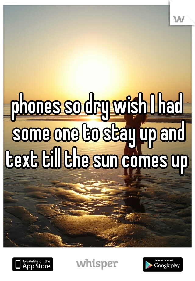 phones so dry wish I had some one to stay up and text till the sun comes up