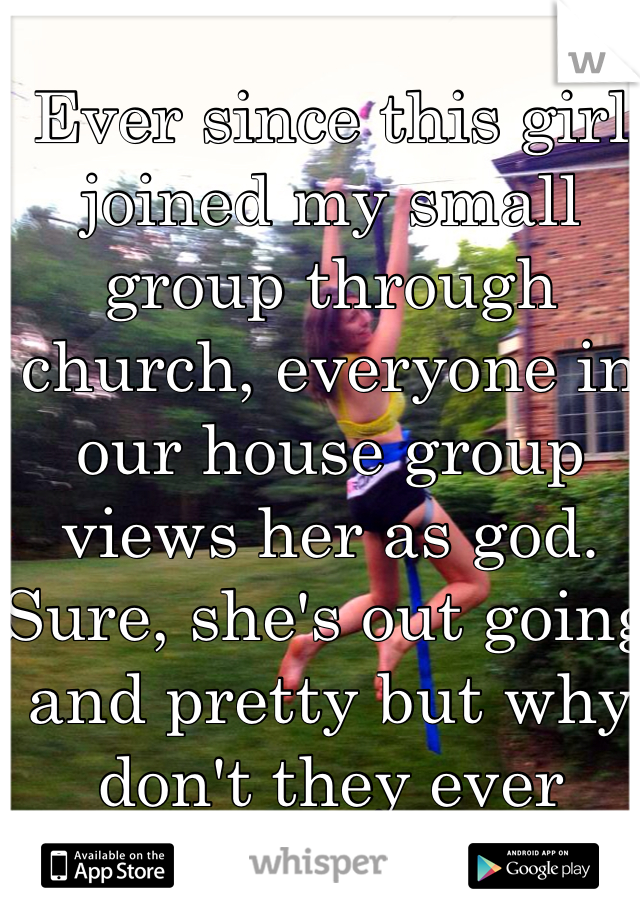 Ever since this girl joined my small group through church, everyone in our house group views her as god. Sure, she's out going and pretty but why don't they ever notice me?