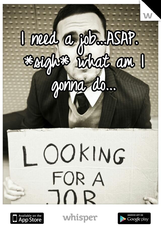 I need a job...ASAP. *sigh* what am I gonna do...