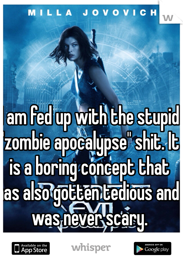 """I am fed up with the stupid """"zombie apocalypse"""" shit. It is a boring concept that has also gotten tedious and was never scary."""