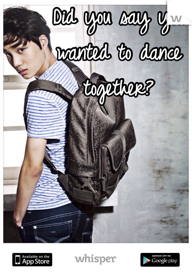 Did you say you wanted to dance together?