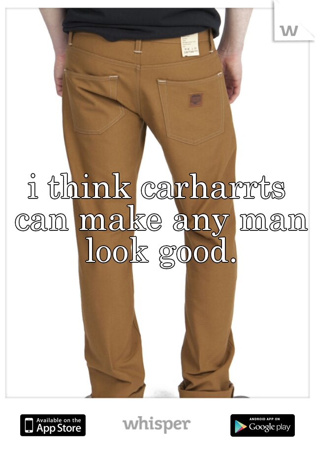i think carharrts can make any man look good.