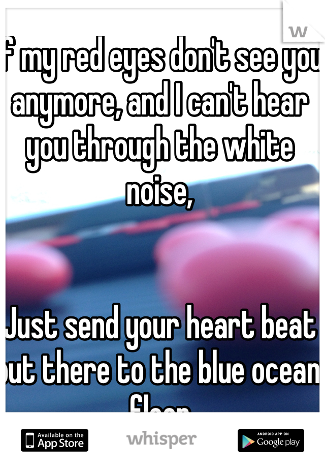If my red eyes don't see you anymore, and I can't hear you through the white noise,   Just send your heart beat out there to the blue ocean floor