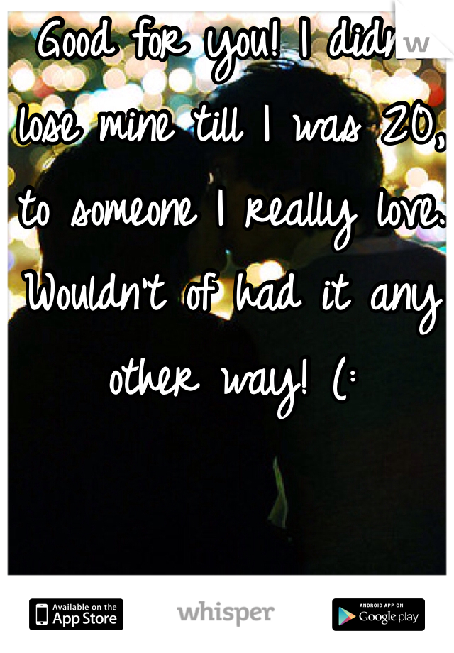 Good for you! I didn't lose mine till I was 20, to someone I really love. Wouldn't of had it any other way! (: