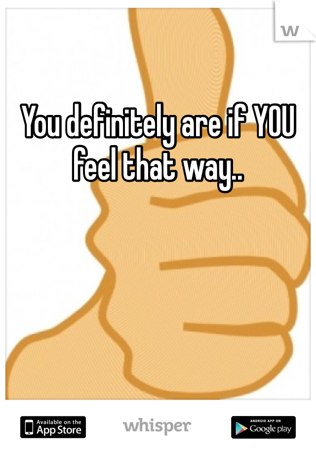 You definitely are if YOU feel that way..