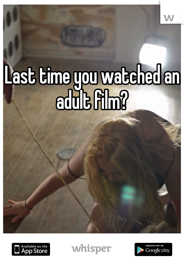 Last time you watched an adult film?
