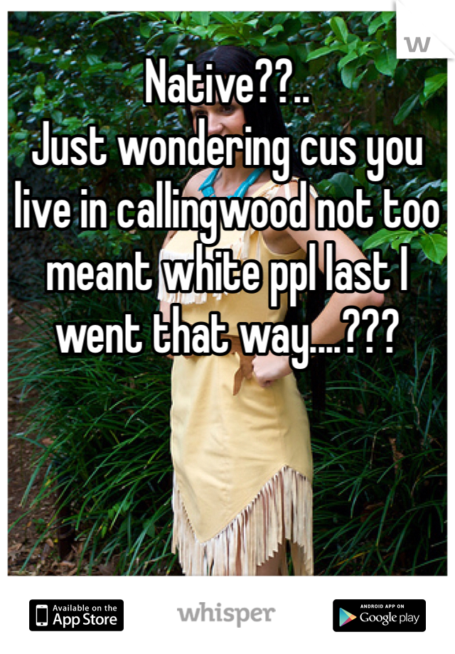 Native??.. Just wondering cus you live in callingwood not too meant white ppl last I went that way....???