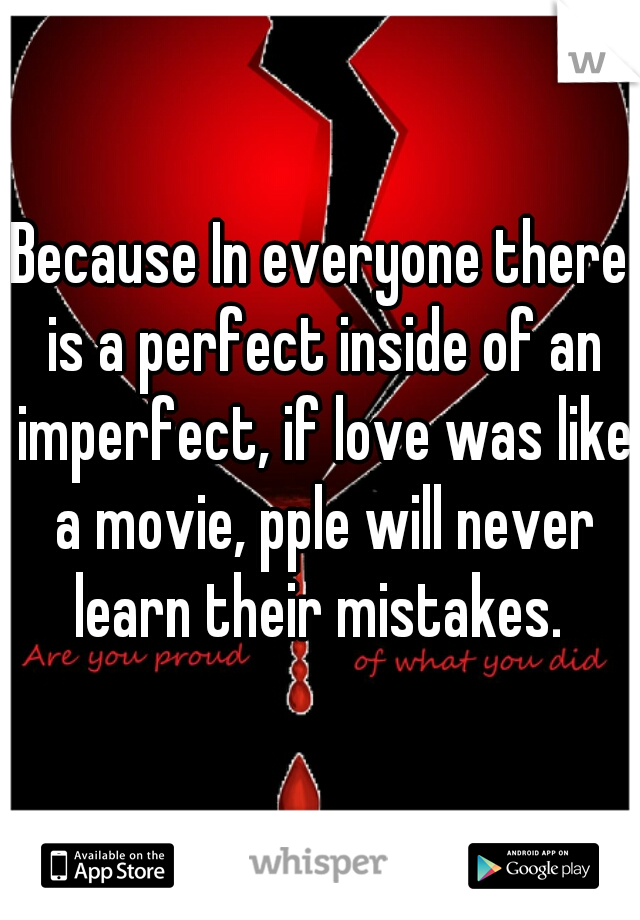 Because In everyone there is a perfect inside of an imperfect, if love was like a movie, pple will never learn their mistakes.
