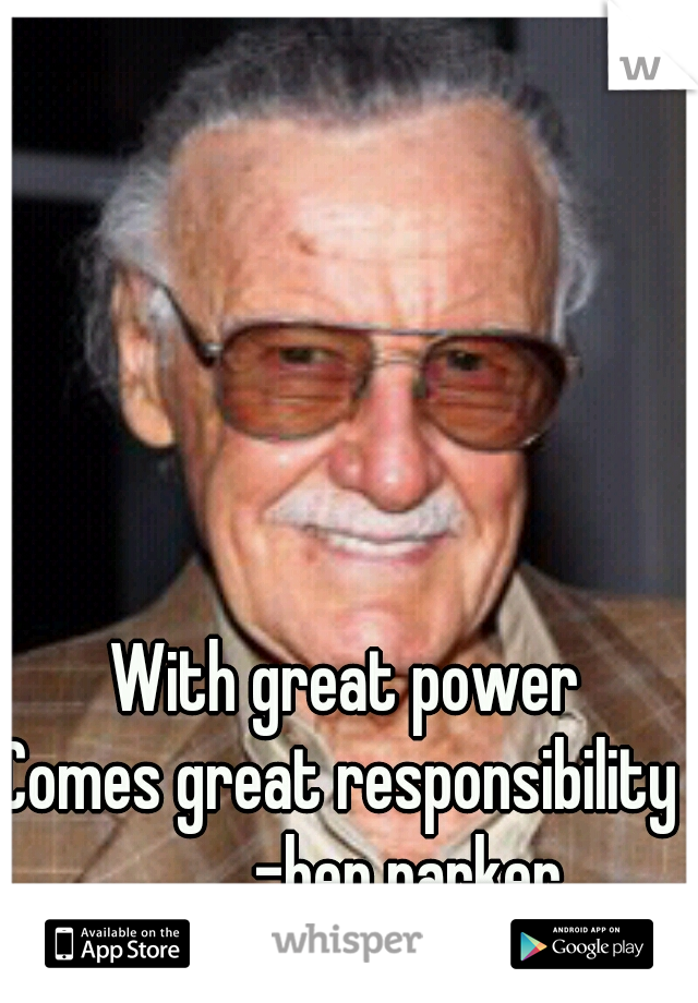 With great power Comes great responsibility           -ben parker