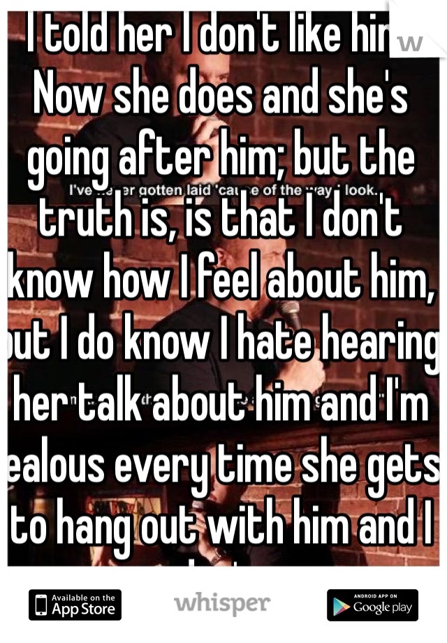 I told her I don't like him.  Now she does and she's going after him; but the truth is, is that I don't know how I feel about him, but I do know I hate hearing her talk about him and I'm jealous every time she gets to hang out with him and I don't.