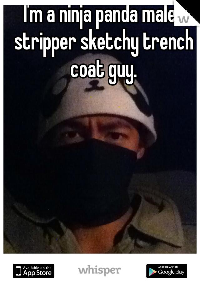 I'm a ninja panda male-stripper sketchy trench coat guy