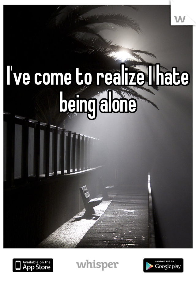I've come to realize I hate being alone