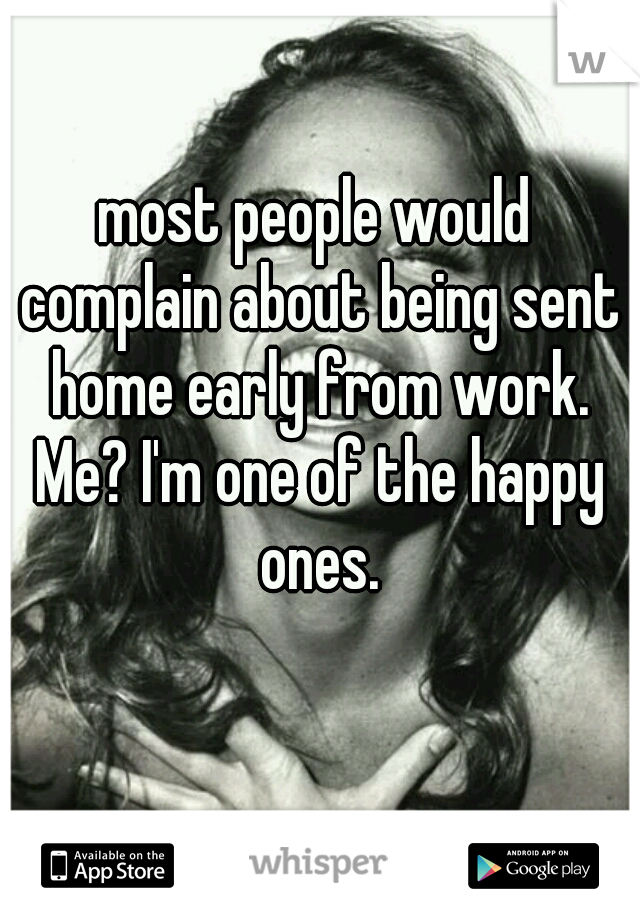 most people would complain about being sent home early from work. Me? I'm one of the happy ones.