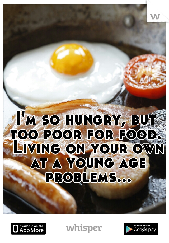 I'm so hungry, but too poor for food.  Living on your own at a young age problems...