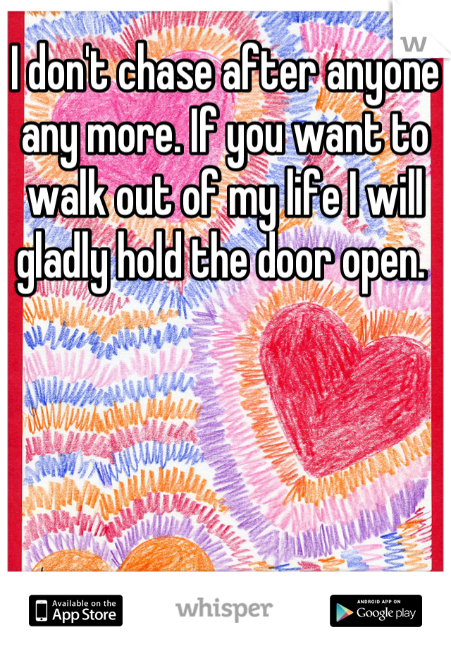 I don't chase after anyone any more. If you want to walk out of my life I will gladly hold the door open.