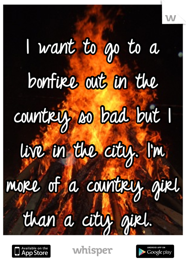 I want to go to a bonfire out in the country so bad but I live in the city. I'm more of a country girl than a city girl.