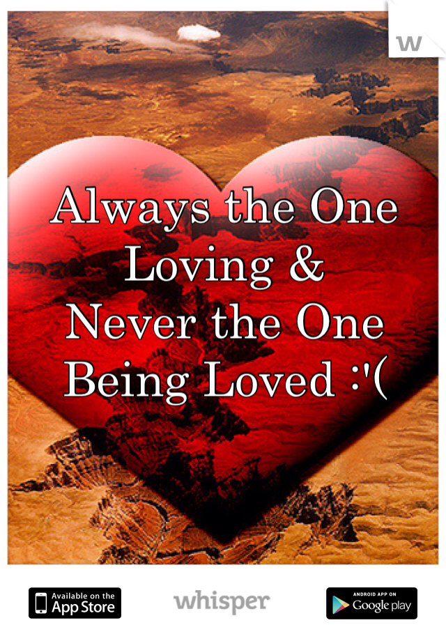 Always the One Loving & Never the One Being Loved :'(
