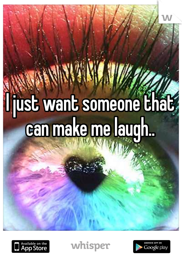 I just want someone that can make me laugh..
