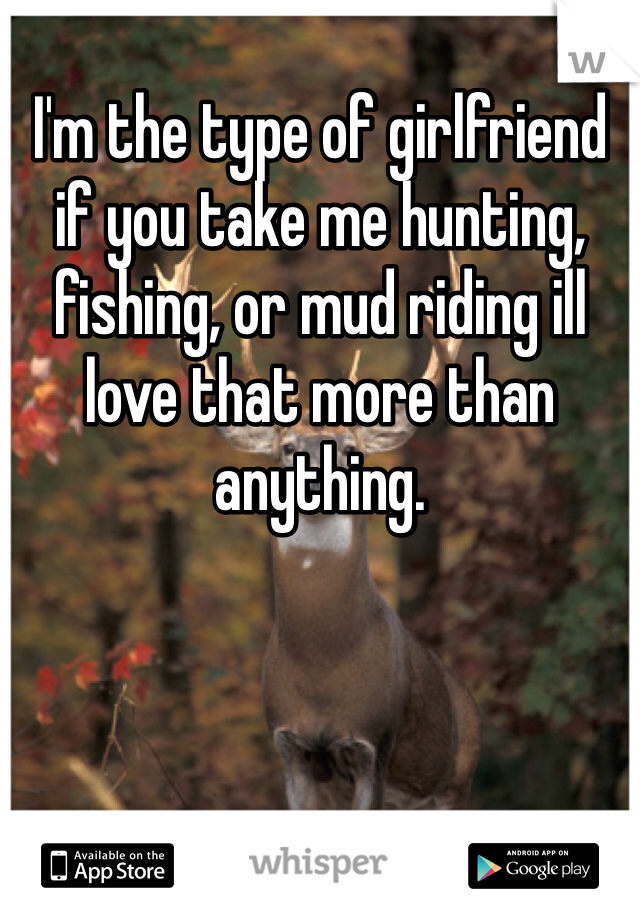 I'm the type of girlfriend if you take me hunting, fishing, or mud riding ill love that more than anything.