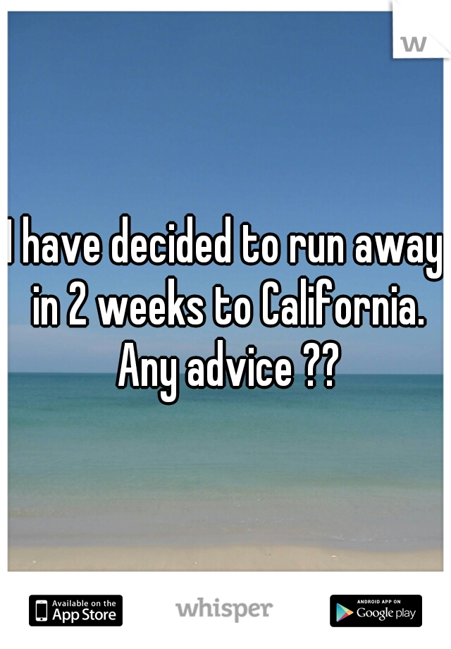 I have decided to run away in 2 weeks to California. Any advice ??