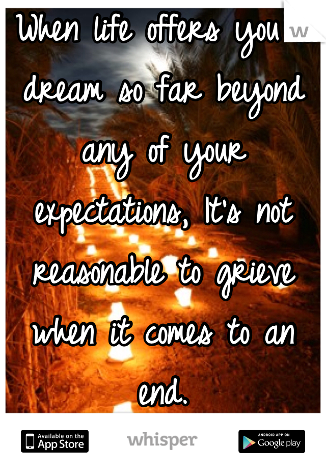 When life offers you a dream so far beyond any of your expectations, It's not reasonable to grieve when it comes to an end.